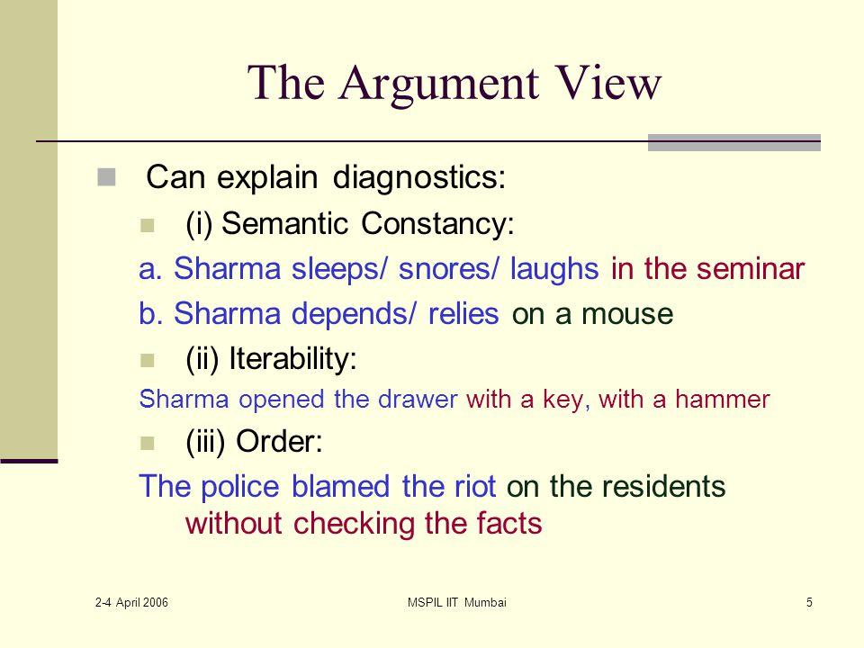 2-4 April 2006 MSPIL IIT Mumbai5 The Argument View Can explain diagnostics: (i) Semantic Constancy: a.