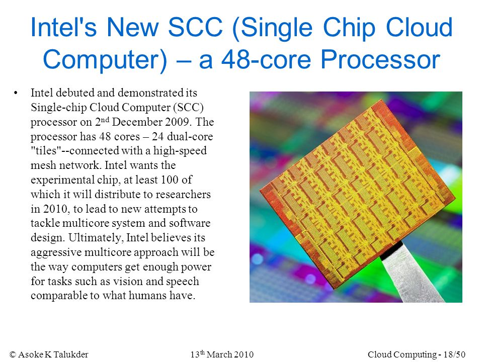 © Asoke K Talukder13 th March 2010Cloud Computing - 18/50 Intel's New SCC (Single Chip Cloud Computer) – a 48-core Processor Intel debuted and demonst