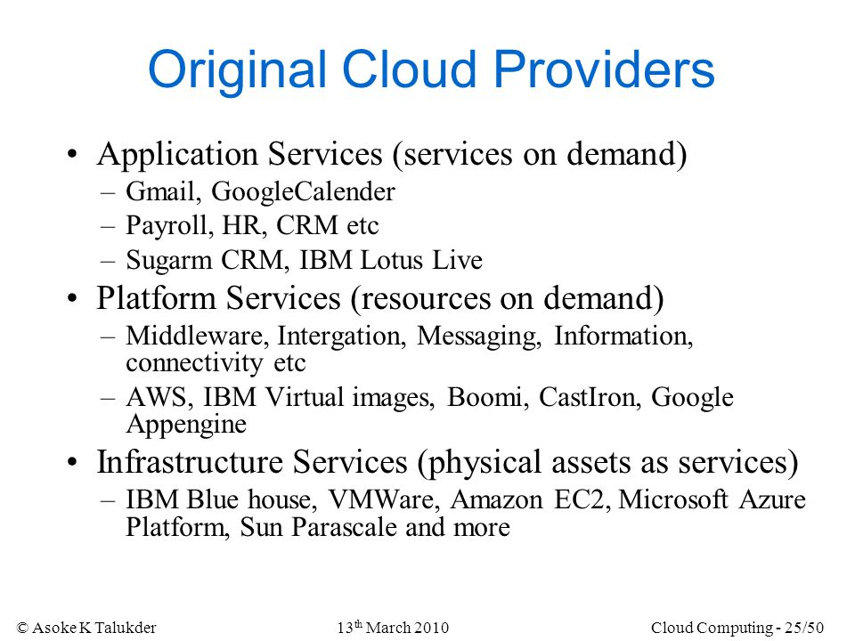 © Asoke K Talukder13 th March 2010Cloud Computing - 25/50 Original Cloud Providers Application Services (services on demand) –Gmail, GoogleCalender –P