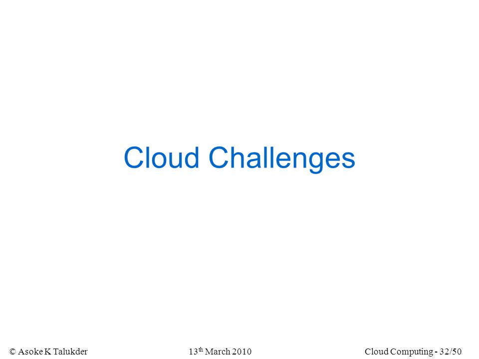 © Asoke K Talukder13 th March 2010Cloud Computing - 32/50 Cloud Challenges