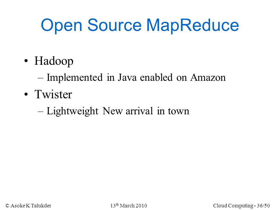© Asoke K Talukder13 th March 2010Cloud Computing - 36/50 Open Source MapReduce Hadoop –Implemented in Java enabled on Amazon Twister –Lightweight New