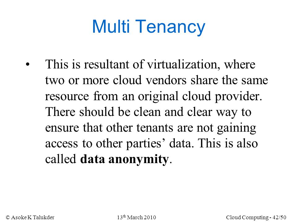 © Asoke K Talukder13 th March 2010Cloud Computing - 42/50 Multi Tenancy This is resultant of virtualization, where two or more cloud vendors share the