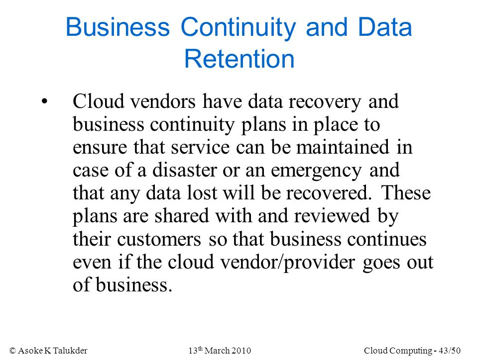 © Asoke K Talukder13 th March 2010Cloud Computing - 43/50 Business Continuity and Data Retention Cloud vendors have data recovery and business continu