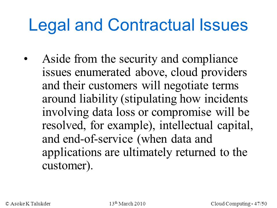 © Asoke K Talukder13 th March 2010Cloud Computing - 47/50 Legal and Contractual Issues Aside from the security and compliance issues enumerated above,