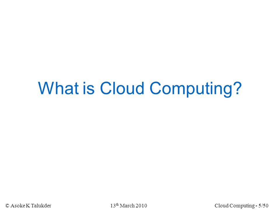 © Asoke K Talukder13 th March 2010Cloud Computing - 5/50 What is Cloud Computing?