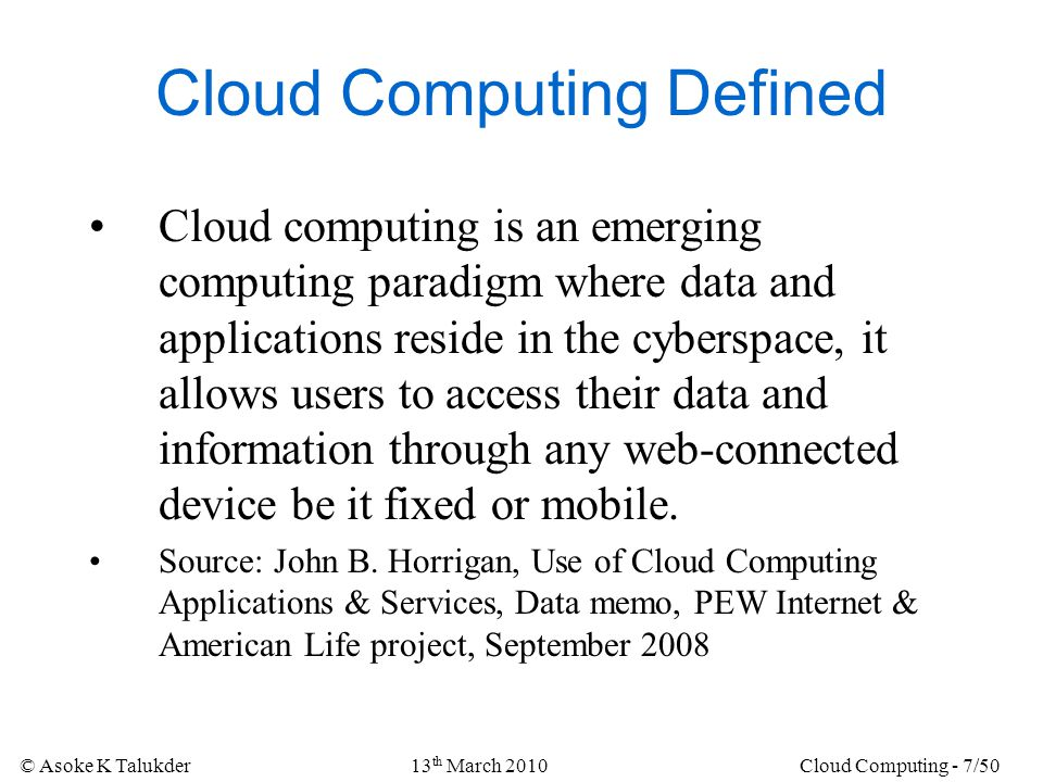 © Asoke K Talukder13 th March 2010Cloud Computing - 7/50 Cloud Computing Defined Cloud computing is an emerging computing paradigm where data and appl