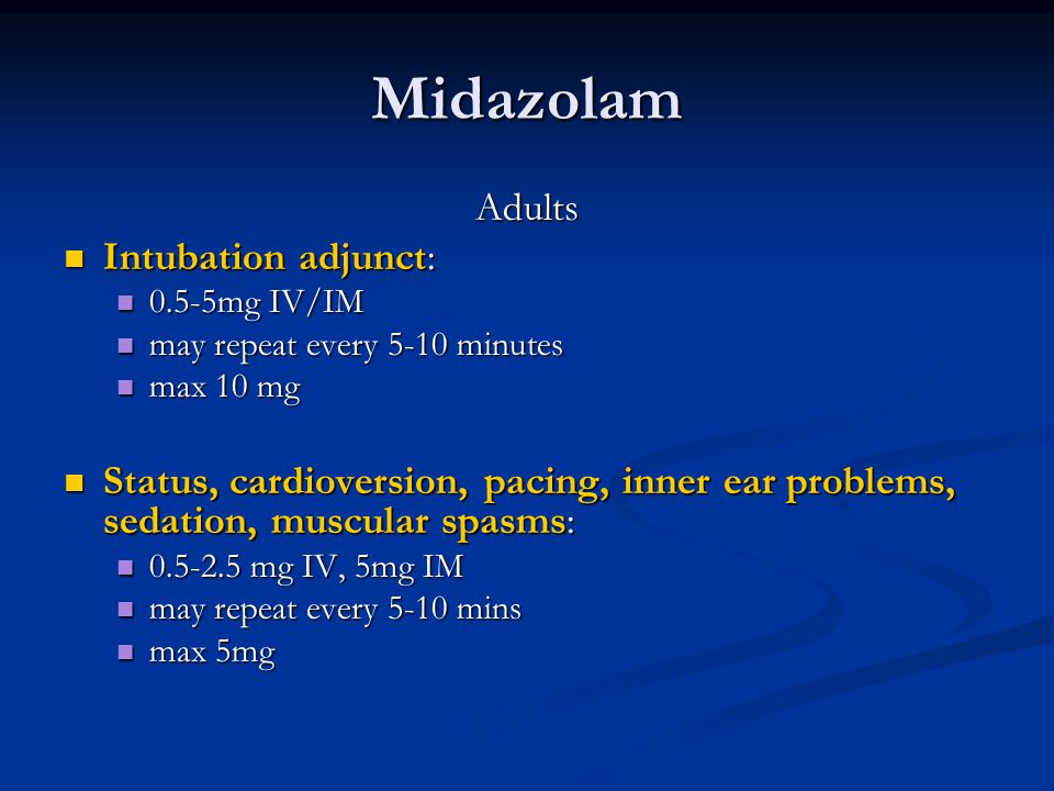Midazolam Adults Intubation adjunct: Intubation adjunct: 0.5-5mg IV/IM 0.5-5mg IV/IM may repeat every 5-10 minutes may repeat every 5-10 minutes max 10 mg max 10 mg Status, cardioversion, pacing, inner ear problems, sedation, muscular spasms: Status, cardioversion, pacing, inner ear problems, sedation, muscular spasms: 0.5-2.5 mg IV, 5mg IM 0.5-2.5 mg IV, 5mg IM may repeat every 5-10 mins may repeat every 5-10 mins max 5mg max 5mg