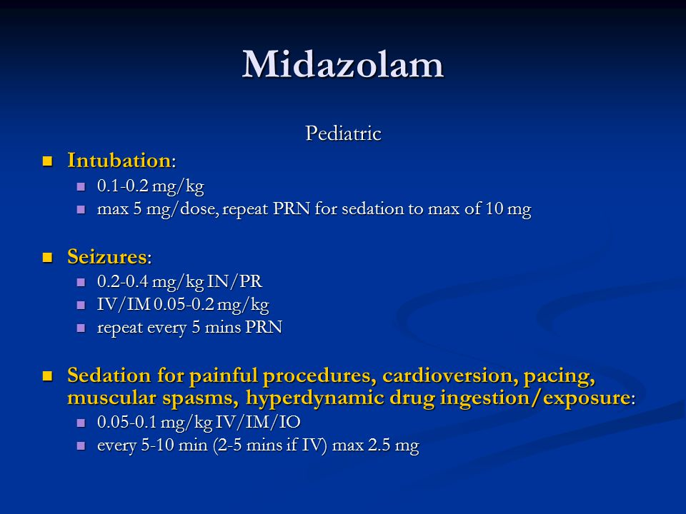 Midazolam Pediatric Intubation: Intubation: 0.1-0.2 mg/kg 0.1-0.2 mg/kg max 5 mg/dose, repeat PRN for sedation to max of 10 mg max 5 mg/dose, repeat PRN for sedation to max of 10 mg Seizures: Seizures: 0.2-0.4 mg/kg IN/PR 0.2-0.4 mg/kg IN/PR IV/IM 0.05-0.2 mg/kg IV/IM 0.05-0.2 mg/kg repeat every 5 mins PRN repeat every 5 mins PRN Sedation for painful procedures, cardioversion, pacing, muscular spasms, hyperdynamic drug ingestion/exposure: Sedation for painful procedures, cardioversion, pacing, muscular spasms, hyperdynamic drug ingestion/exposure: 0.05-0.1 mg/kg IV/IM/IO 0.05-0.1 mg/kg IV/IM/IO every 5-10 min (2-5 mins if IV) max 2.5 mg every 5-10 min (2-5 mins if IV) max 2.5 mg