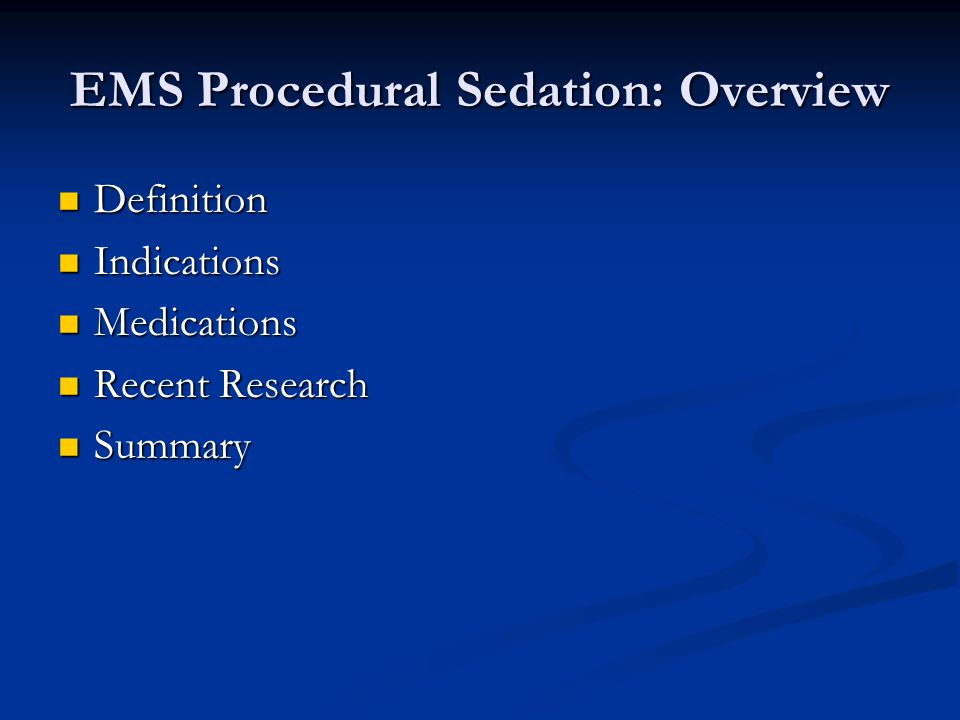 EMS Procedural Sedation: Overview Definition Definition Indications Indications Medications Medications Recent Research Recent Research Summary Summary