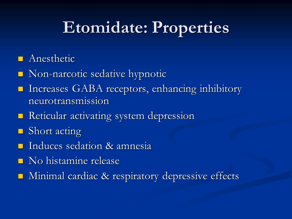 Etomidate: Properties Anesthetic Anesthetic Non-narcotic sedative hypnotic Non-narcotic sedative hypnotic Increases GABA receptors, enhancing inhibitory neurotransmission Increases GABA receptors, enhancing inhibitory neurotransmission Reticular activating system depression Reticular activating system depression Short acting Short acting Induces sedation & amnesia Induces sedation & amnesia No histamine release No histamine release Minimal cardiac & respiratory depressive effects Minimal cardiac & respiratory depressive effects