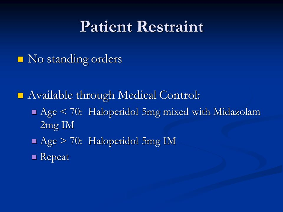 Patient Restraint No standing orders No standing orders Available through Medical Control: Available through Medical Control: Age < 70: Haloperidol 5mg mixed with Midazolam 2mg IM Age < 70: Haloperidol 5mg mixed with Midazolam 2mg IM Age > 70: Haloperidol 5mg IM Age > 70: Haloperidol 5mg IM Repeat Repeat