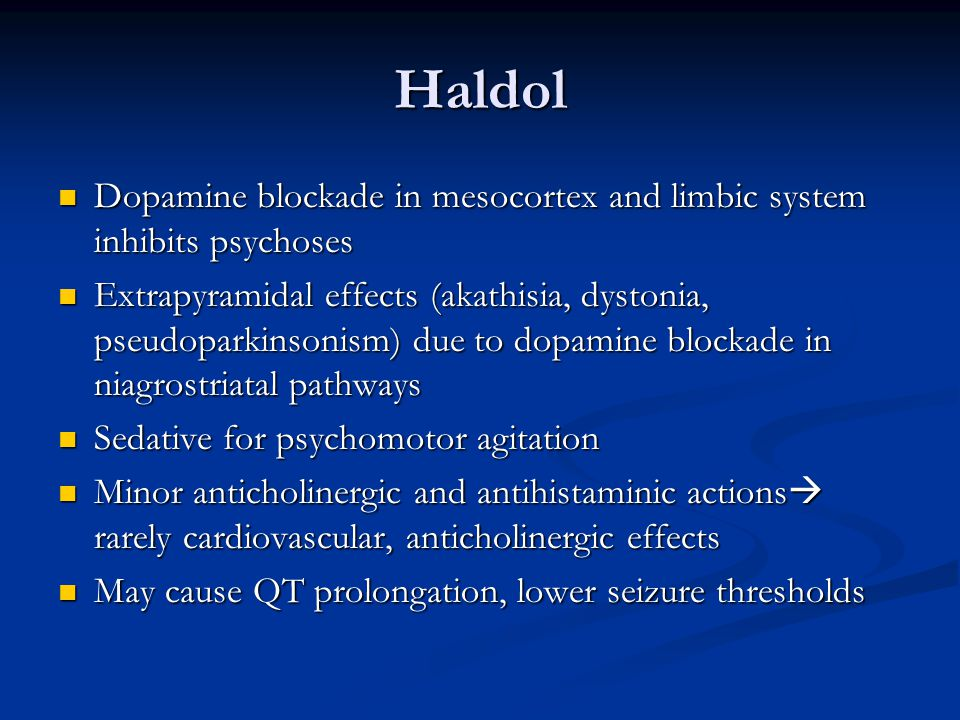 Haldol Dopamine blockade in mesocortex and limbic system inhibits psychoses Dopamine blockade in mesocortex and limbic system inhibits psychoses Extrapyramidal effects (akathisia, dystonia, pseudoparkinsonism) due to dopamine blockade in niagrostriatal pathways Extrapyramidal effects (akathisia, dystonia, pseudoparkinsonism) due to dopamine blockade in niagrostriatal pathways Sedative for psychomotor agitation Sedative for psychomotor agitation Minor anticholinergic and antihistaminic actions  rarely cardiovascular, anticholinergic effects Minor anticholinergic and antihistaminic actions  rarely cardiovascular, anticholinergic effects May cause QT prolongation, lower seizure thresholds May cause QT prolongation, lower seizure thresholds