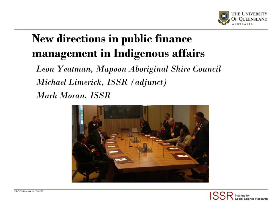 CRICOS Provider No 00025B New directions in public finance management in Indigenous affairs Leon Yeatman, Mapoon Aboriginal Shire Council Michael Limerick, ISSR (adjunct) Mark Moran, ISSR