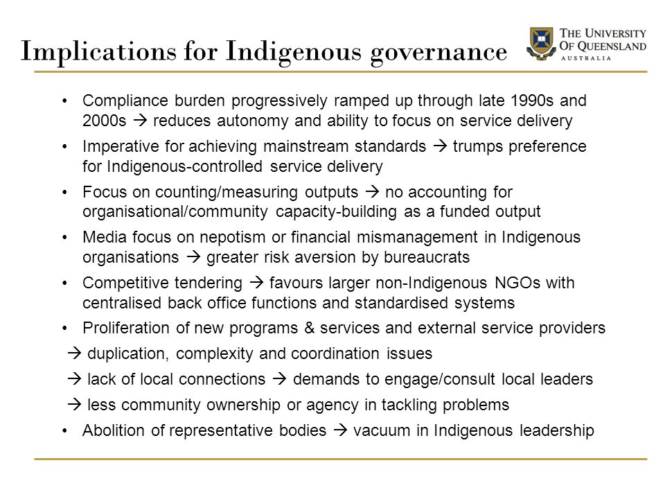 Implications for Indigenous governance Compliance burden progressively ramped up through late 1990s and 2000s  reduces autonomy and ability to focus on service delivery Imperative for achieving mainstream standards  trumps preference for Indigenous-controlled service delivery Focus on counting/measuring outputs  no accounting for organisational/community capacity-building as a funded output Media focus on nepotism or financial mismanagement in Indigenous organisations  greater risk aversion by bureaucrats Competitive tendering  favours larger non-Indigenous NGOs with centralised back office functions and standardised systems Proliferation of new programs & services and external service providers  duplication, complexity and coordination issues  lack of local connections  demands to engage/consult local leaders  less community ownership or agency in tackling problems Abolition of representative bodies  vacuum in Indigenous leadership