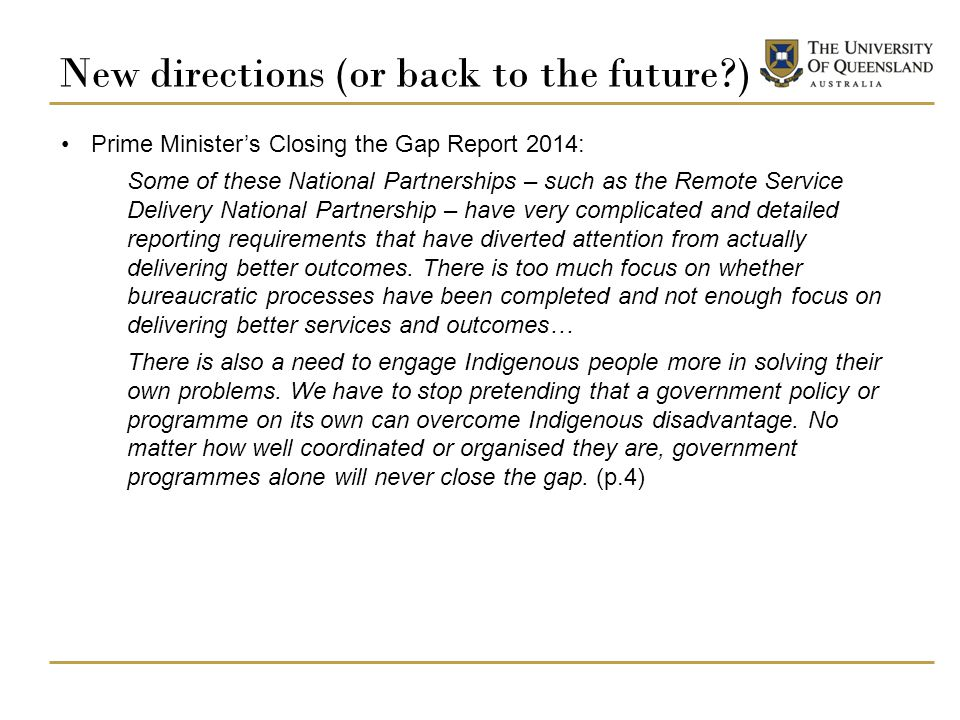 New directions (or back to the future ) Prime Minister's Closing the Gap Report 2014: Some of these National Partnerships – such as the Remote Service Delivery National Partnership – have very complicated and detailed reporting requirements that have diverted attention from actually delivering better outcomes.