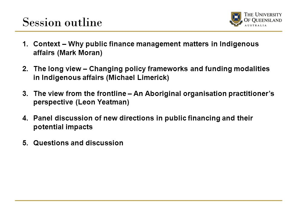 Session outline 1.Context – Why public finance management matters in Indigenous affairs (Mark Moran) 2.The long view – Changing policy frameworks and funding modalities in Indigenous affairs (Michael Limerick) 3.The view from the frontline – An Aboriginal organisation practitioner's perspective (Leon Yeatman) 4.Panel discussion of new directions in public financing and their potential impacts 5.Questions and discussion