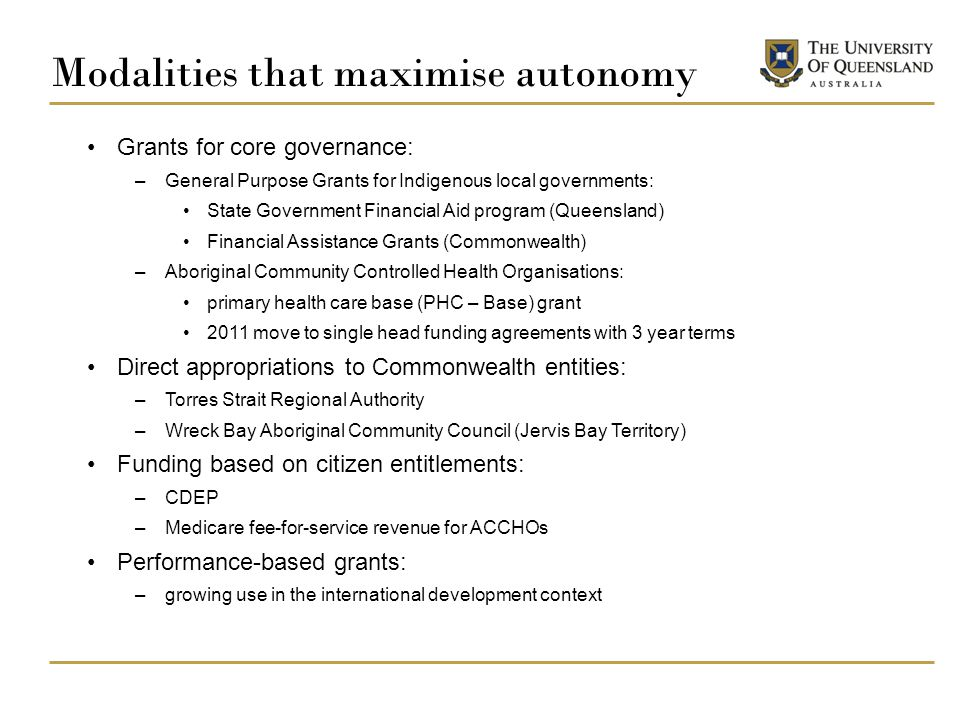 Modalities that maximise autonomy Grants for core governance: –General Purpose Grants for Indigenous local governments: State Government Financial Aid program (Queensland) Financial Assistance Grants (Commonwealth) –Aboriginal Community Controlled Health Organisations: primary health care base (PHC – Base) grant 2011 move to single head funding agreements with 3 year terms Direct appropriations to Commonwealth entities: –Torres Strait Regional Authority –Wreck Bay Aboriginal Community Council (Jervis Bay Territory) Funding based on citizen entitlements: –CDEP –Medicare fee-for-service revenue for ACCHOs Performance-based grants: –growing use in the international development context