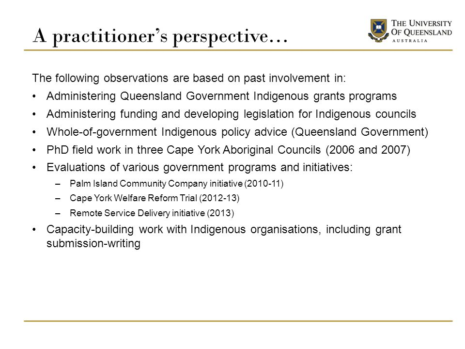 A practitioner's perspective… The following observations are based on past involvement in: Administering Queensland Government Indigenous grants programs Administering funding and developing legislation for Indigenous councils Whole-of-government Indigenous policy advice (Queensland Government) PhD field work in three Cape York Aboriginal Councils (2006 and 2007) Evaluations of various government programs and initiatives: –Palm Island Community Company initiative (2010-11) –Cape York Welfare Reform Trial (2012-13) –Remote Service Delivery initiative (2013) Capacity-building work with Indigenous organisations, including grant submission-writing