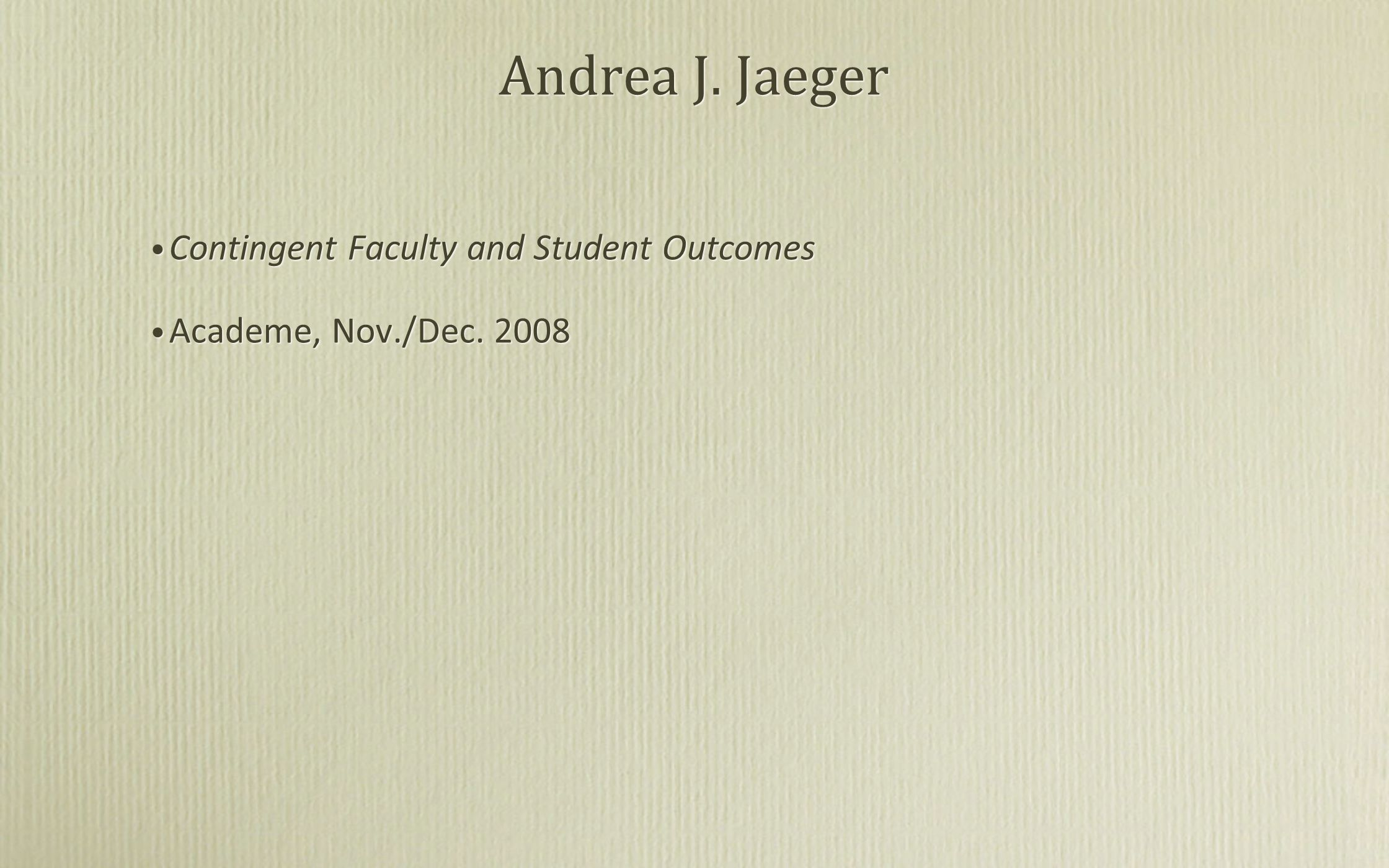 Andrea J. Jaeger Contingent Faculty and Student Outcomes Academe, Nov./Dec. 2008 Contingent Faculty and Student Outcomes Academe, Nov./Dec. 2008