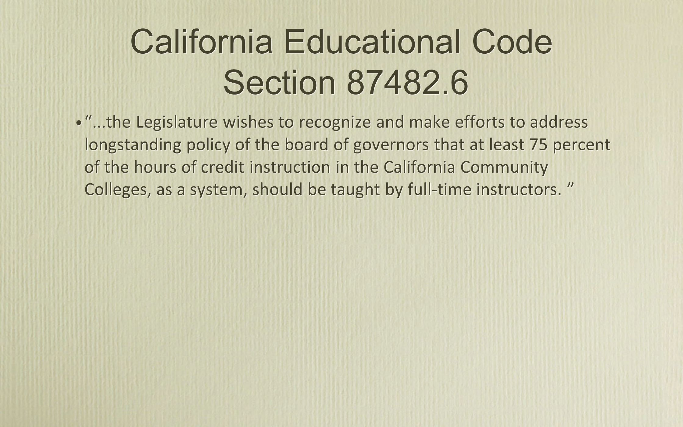 California Educational Code Section 87482.6 ...the Legislature wishes to recognize and make efforts to address longstanding policy of the board of governors that at least 75 percent of the hours of credit instruction in the California Community Colleges, as a system, should be taught by full-time instructors.