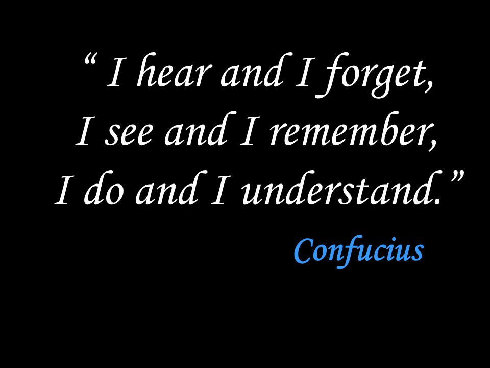 I hear and I forget, I see and I remember, I do and I understand. Confucius