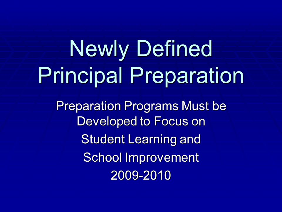 Newly Defined Principal Preparation Preparation Programs Must be Developed to Focus on Student Learning and School Improvement 2009-2010