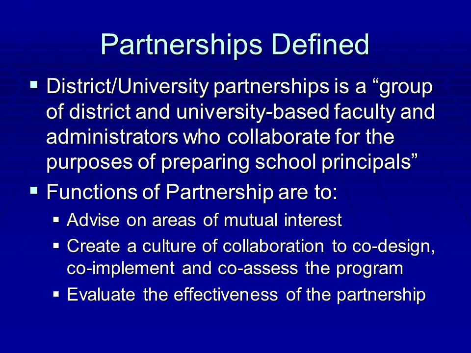 Partnerships Defined  District/University partnerships is a group of district and university-based faculty and administrators who collaborate for the purposes of preparing school principals  Functions of Partnership are to:  Advise on areas of mutual interest  Create a culture of collaboration to co-design, co-implement and co-assess the program  Evaluate the effectiveness of the partnership