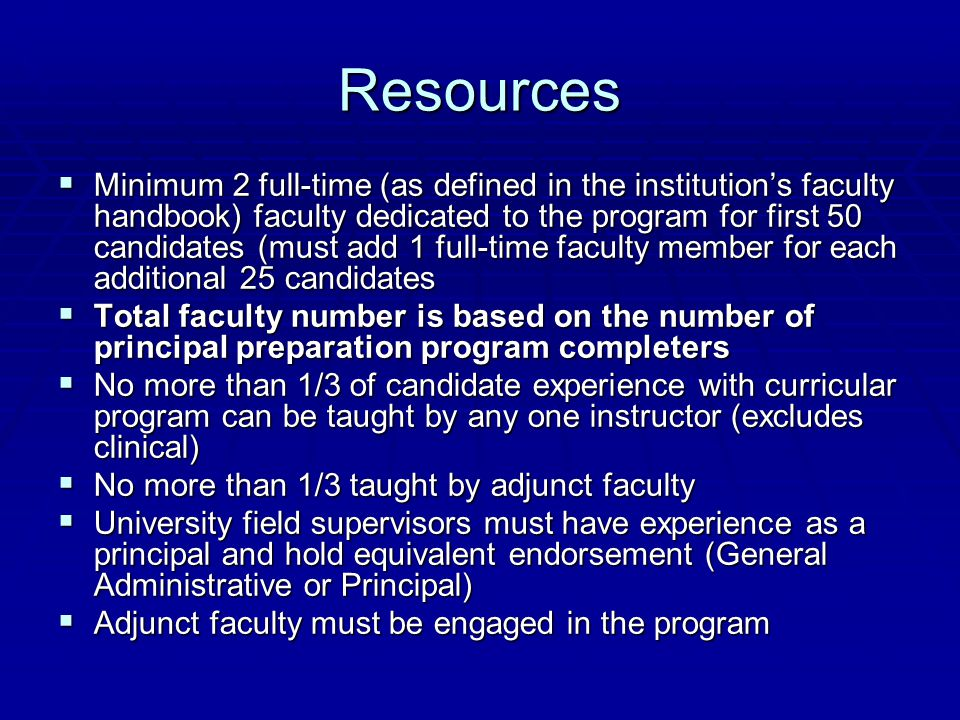 Resources  Minimum 2 full-time (as defined in the institution's faculty handbook) faculty dedicated to the program for first 50 candidates (must add 1 full-time faculty member for each additional 25 candidates  Total faculty number is based on the number of principal preparation program completers  No more than 1/3 of candidate experience with curricular program can be taught by any one instructor (excludes clinical)  No more than 1/3 taught by adjunct faculty  University field supervisors must have experience as a principal and hold equivalent endorsement (General Administrative or Principal)  Adjunct faculty must be engaged in the program