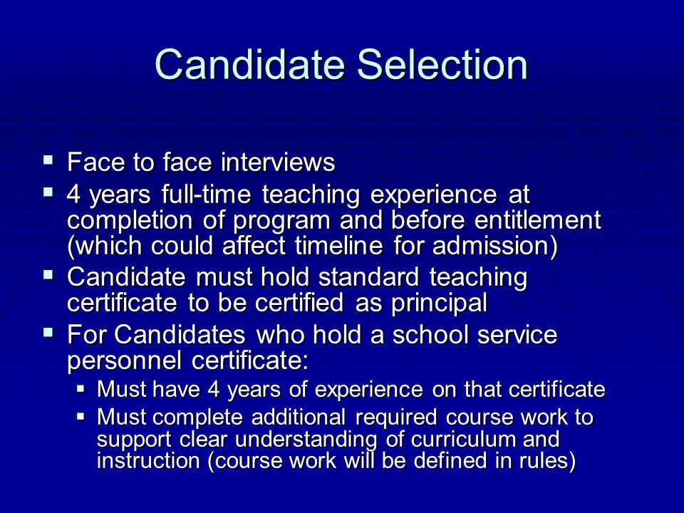Candidate Selection  Face to face interviews  4 years full-time teaching experience at completion of program and before entitlement (which could affect timeline for admission)  Candidate must hold standard teaching certificate to be certified as principal  For Candidates who hold a school service personnel certificate:  Must have 4 years of experience on that certificate  Must complete additional required course work to support clear understanding of curriculum and instruction (course work will be defined in rules)