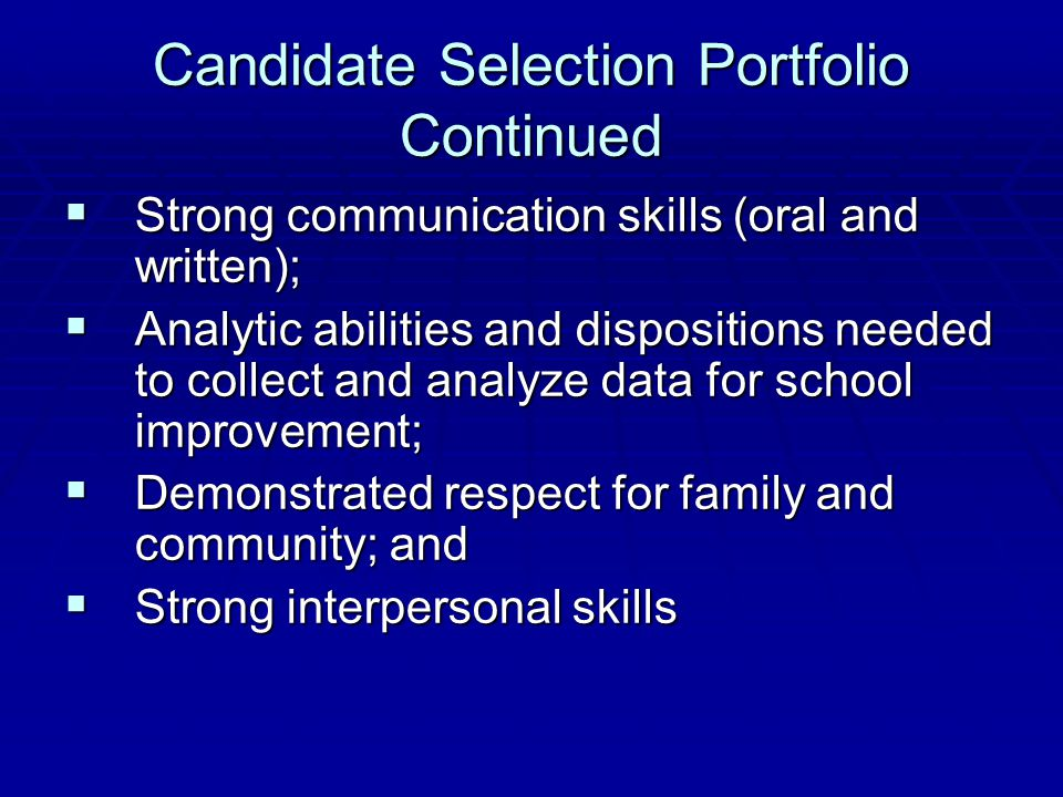Candidate Selection Portfolio Continued  Strong communication skills (oral and written);  Analytic abilities and dispositions needed to collect and