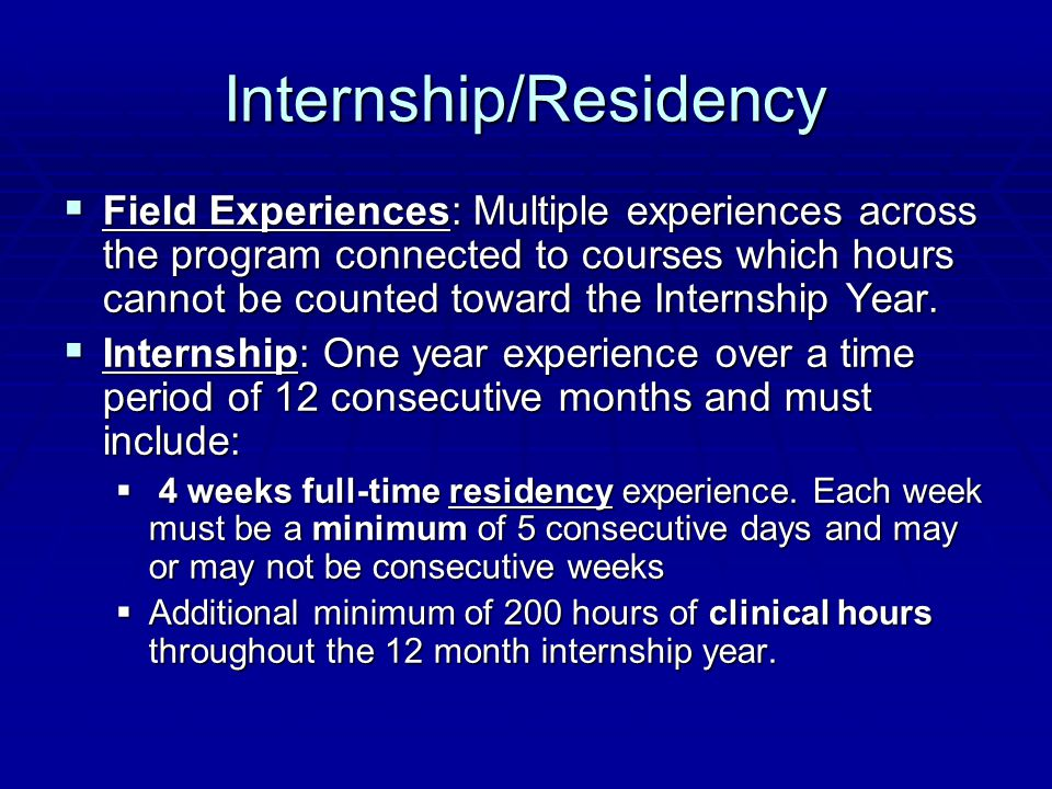 Internship/Residency  Field Experiences: Multiple experiences across the program connected to courses which hours cannot be counted toward the Internship Year.