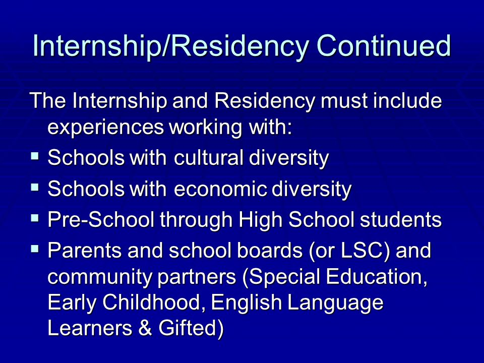 Internship/Residency Continued The Internship and Residency must include experiences working with:  Schools with cultural diversity  Schools with economic diversity  Pre-School through High School students  Parents and school boards (or LSC) and community partners (Special Education, Early Childhood, English Language Learners & Gifted)