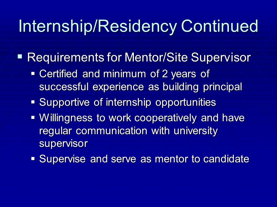 Internship/Residency Continued  Requirements for Mentor/Site Supervisor  Certified and minimum of 2 years of successful experience as building principal  Supportive of internship opportunities  Willingness to work cooperatively and have regular communication with university supervisor  Supervise and serve as mentor to candidate