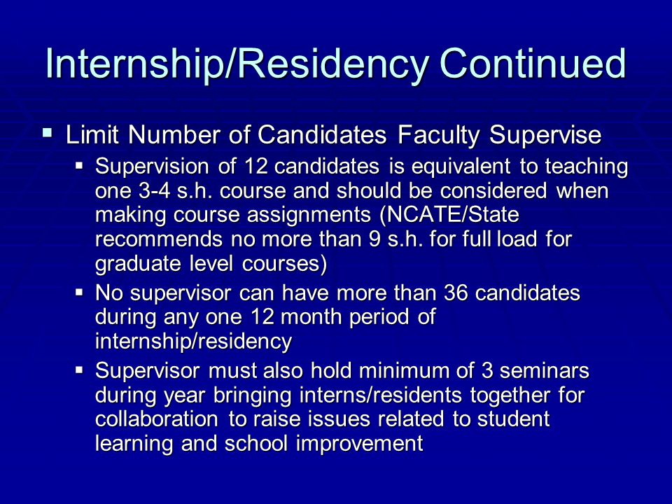Internship/Residency Continued  Limit Number of Candidates Faculty Supervise  Supervision of 12 candidates is equivalent to teaching one 3-4 s.h. co