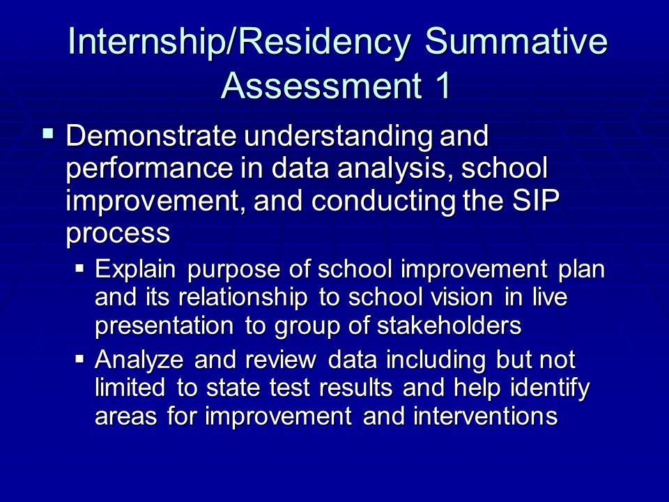 Internship/Residency Summative Assessment 1  Demonstrate understanding and performance in data analysis, school improvement, and conducting the SIP process  Explain purpose of school improvement plan and its relationship to school vision in live presentation to group of stakeholders  Analyze and review data including but not limited to state test results and help identify areas for improvement and interventions