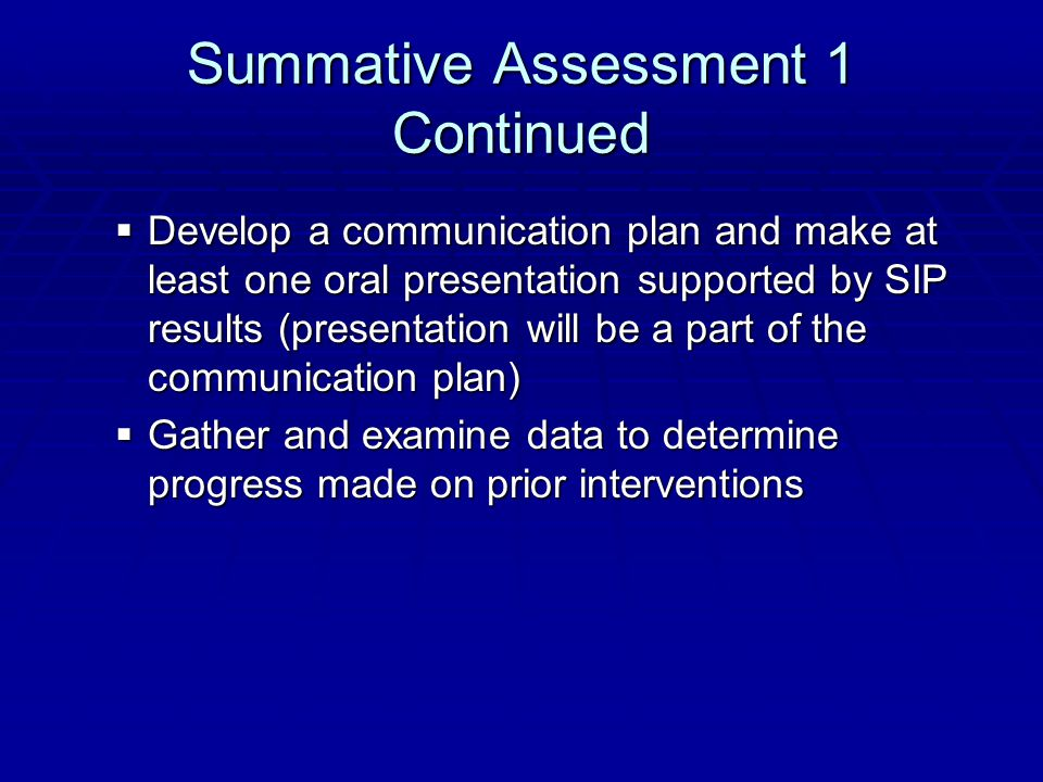 Summative Assessment 1 Continued  Develop a communication plan and make at least one oral presentation supported by SIP results (presentation will be