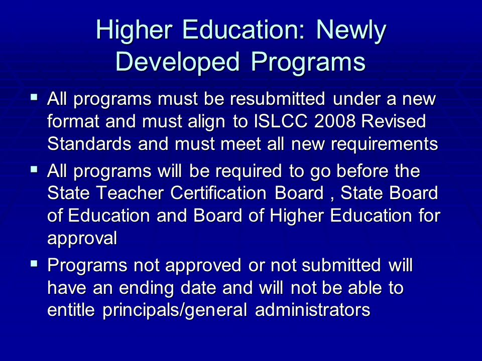 Higher Education: Newly Developed Programs  All programs must be resubmitted under a new format and must align to ISLCC 2008 Revised Standards and must meet all new requirements  All programs will be required to go before the State Teacher Certification Board, State Board of Education and Board of Higher Education for approval  Programs not approved or not submitted will have an ending date and will not be able to entitle principals/general administrators