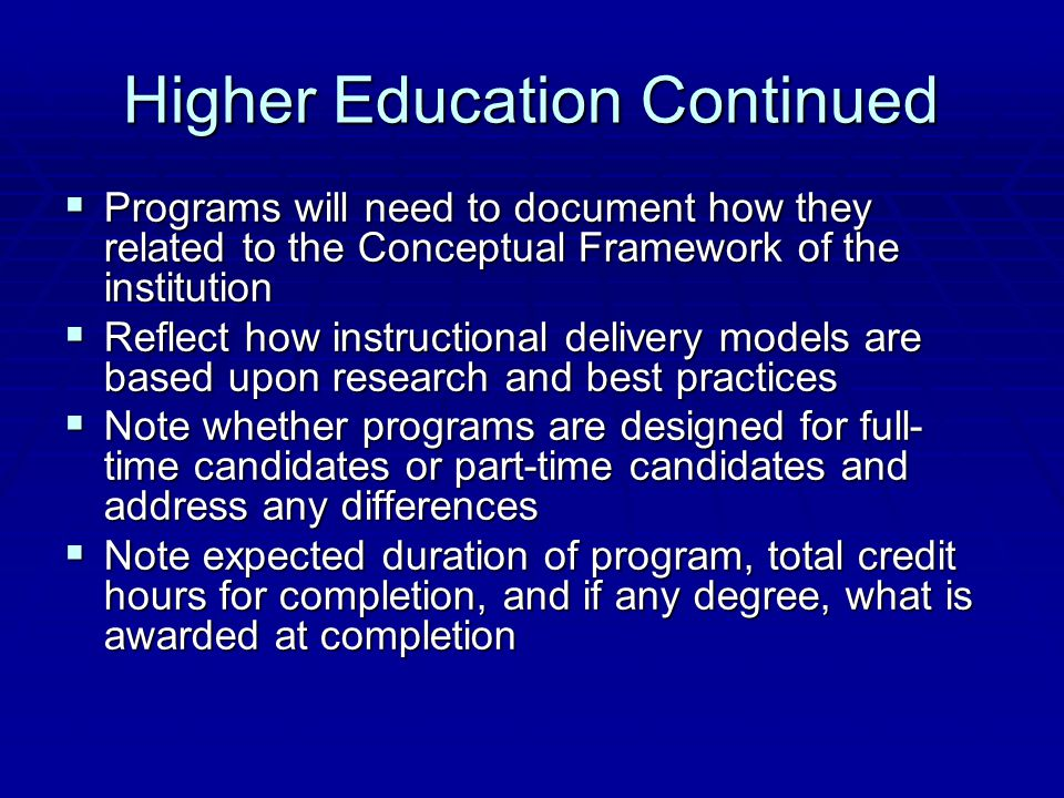 Higher Education Continued  Programs will need to document how they related to the Conceptual Framework of the institution  Reflect how instructional delivery models are based upon research and best practices  Note whether programs are designed for full- time candidates or part-time candidates and address any differences  Note expected duration of program, total credit hours for completion, and if any degree, what is awarded at completion