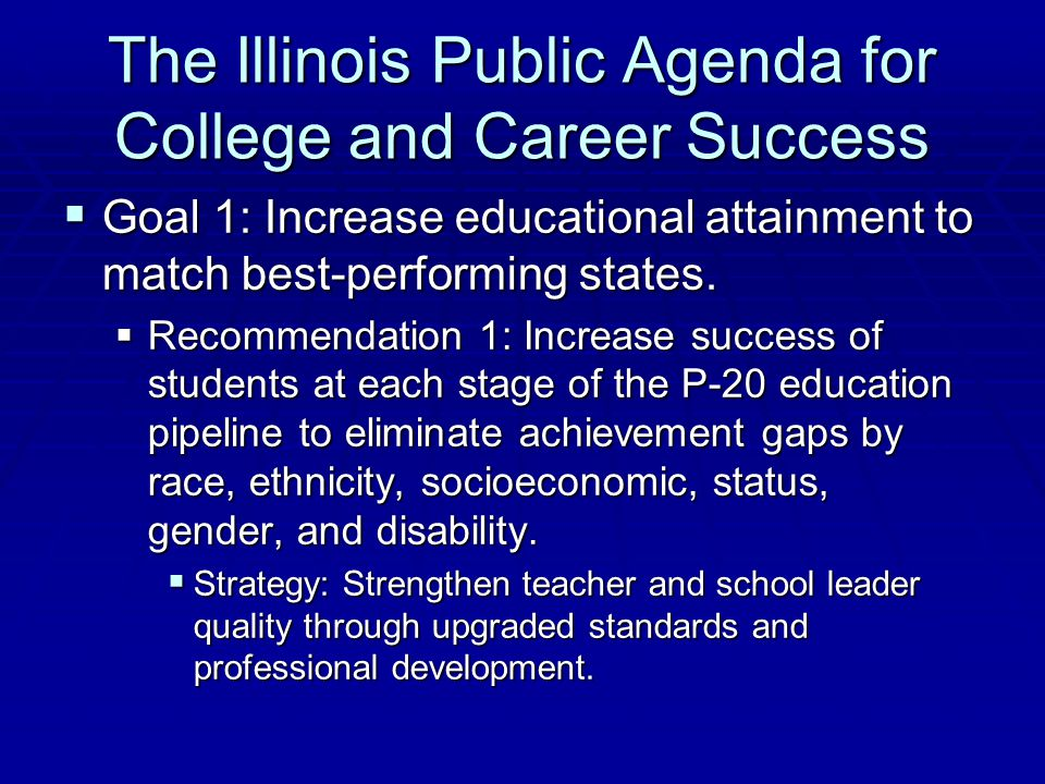 The Illinois Public Agenda for College and Career Success  Goal 1: Increase educational attainment to match best-performing states.  Recommendation