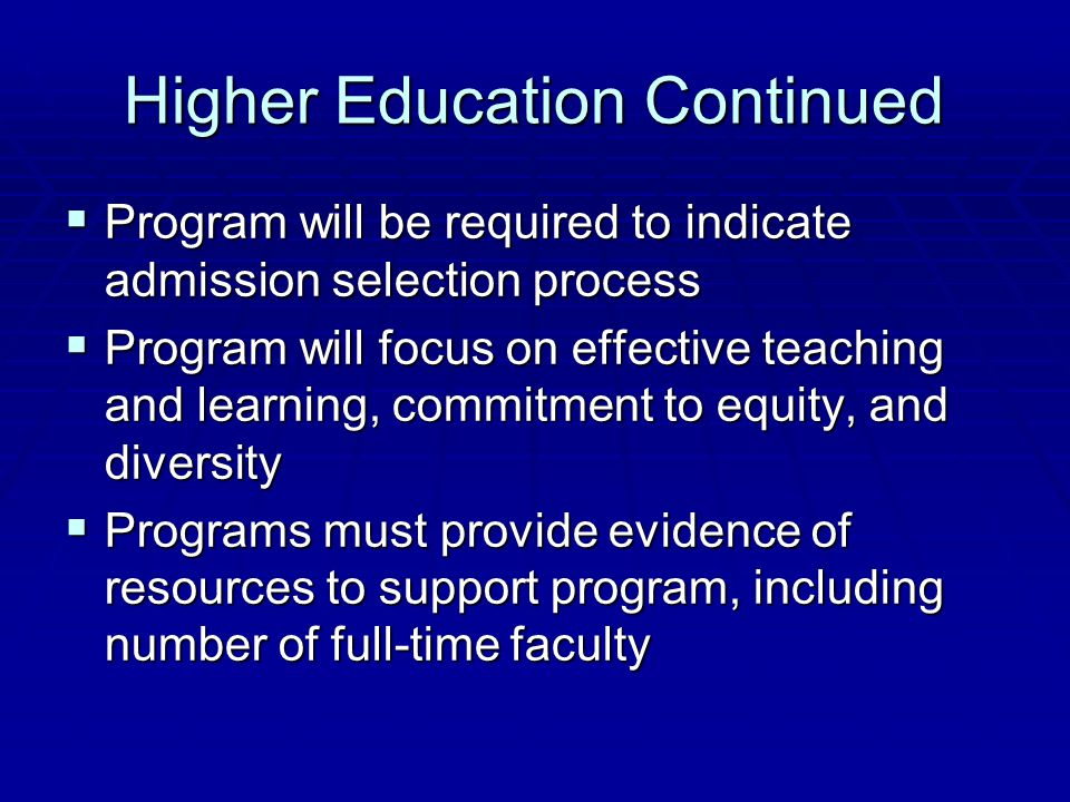 Higher Education Continued  Program will be required to indicate admission selection process  Program will focus on effective teaching and learning,