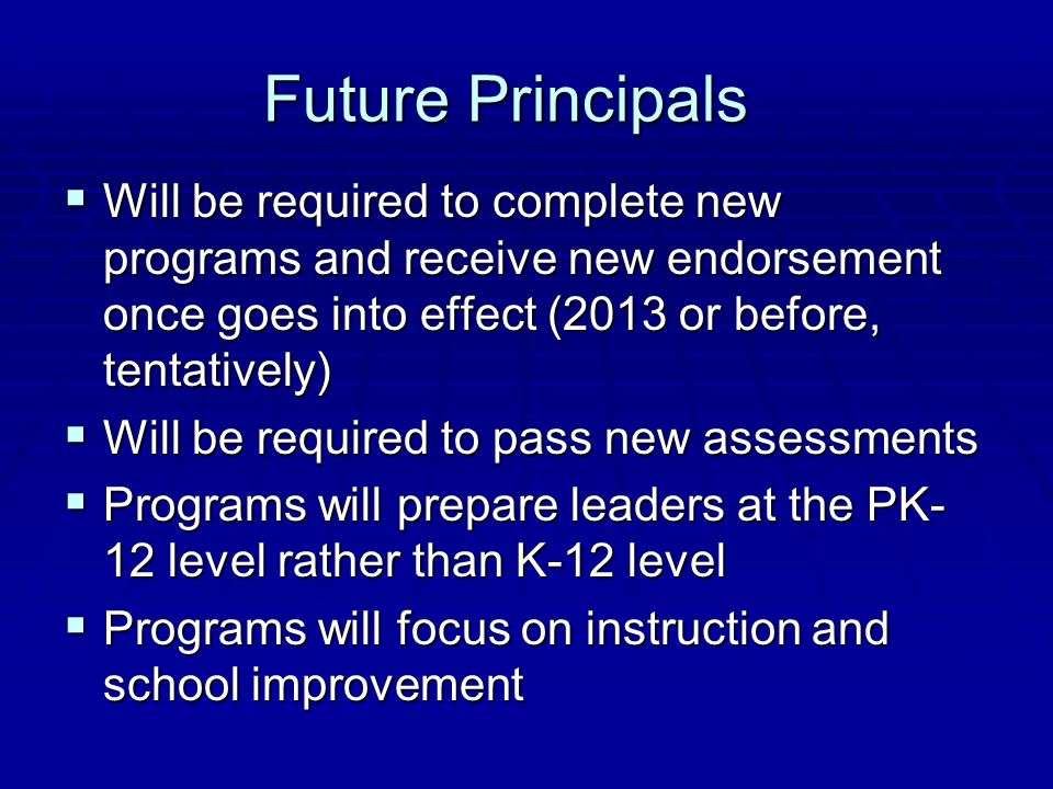 Future Principals  Will be required to complete new programs and receive new endorsement once goes into effect (2013 or before, tentatively)  Will b