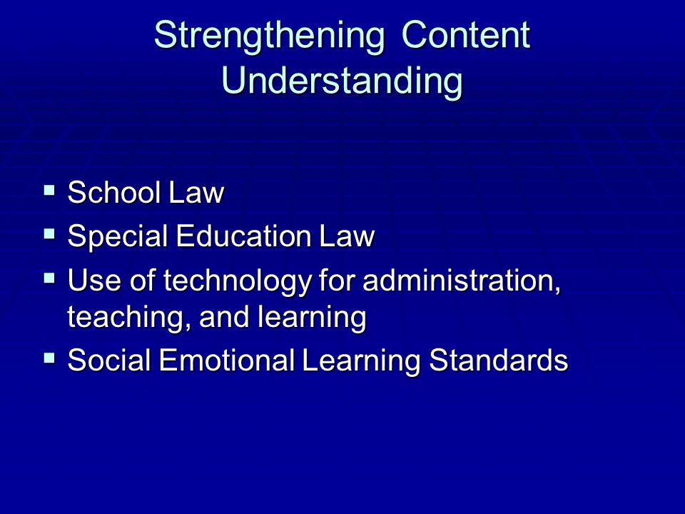 Strengthening Content Understanding  School Law  Special Education Law  Use of technology for administration, teaching, and learning  Social Emoti
