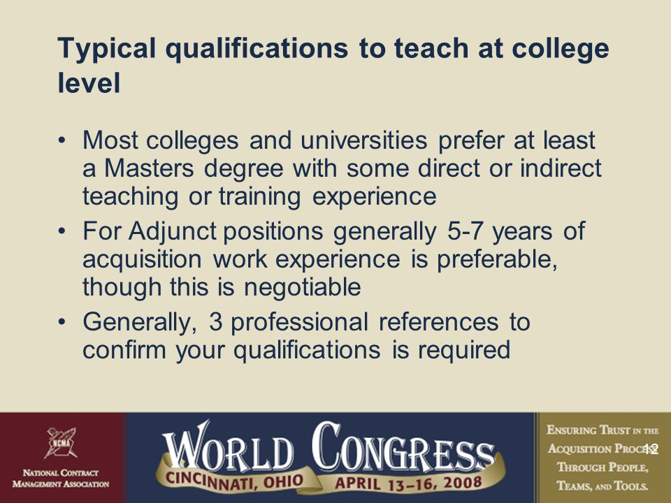 12 Typical qualifications to teach at college level Most colleges and universities prefer at least a Masters degree with some direct or indirect teach