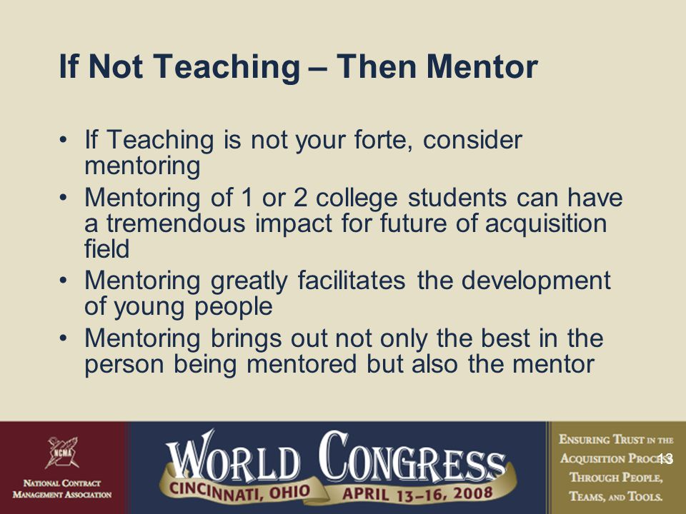 13 If Not Teaching – Then Mentor If Teaching is not your forte, consider mentoring Mentoring of 1 or 2 college students can have a tremendous impact for future of acquisition field Mentoring greatly facilitates the development of young people Mentoring brings out not only the best in the person being mentored but also the mentor
