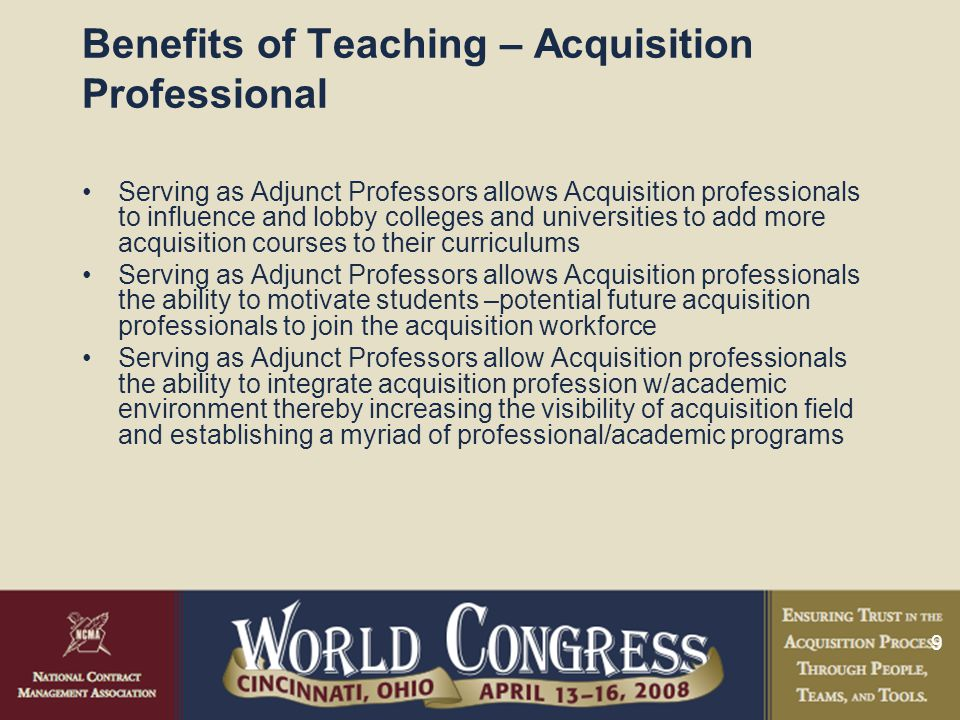 9 Benefits of Teaching – Acquisition Professional Serving as Adjunct Professors allows Acquisition professionals to influence and lobby colleges and universities to add more acquisition courses to their curriculums Serving as Adjunct Professors allows Acquisition professionals the ability to motivate students –potential future acquisition professionals to join the acquisition workforce Serving as Adjunct Professors allow Acquisition professionals the ability to integrate acquisition profession w/academic environment thereby increasing the visibility of acquisition field and establishing a myriad of professional/academic programs