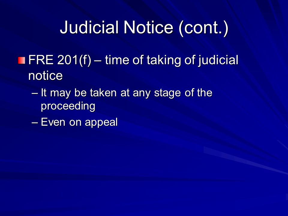 Judicial Notice (cont.) FRE 201(f) – time of taking of judicial notice –It may be taken at any stage of the proceeding –Even on appeal