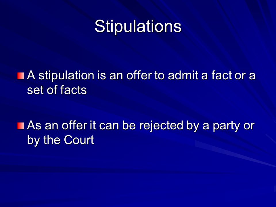 Stipulations A stipulation is an offer to admit a fact or a set of facts As an offer it can be rejected by a party or by the Court