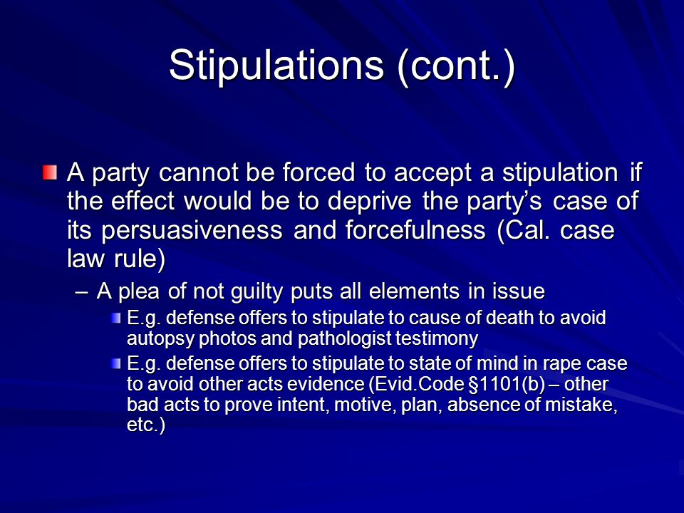 Stipulations (cont.) A party cannot be forced to accept a stipulation if the effect would be to deprive the party's case of its persuasiveness and forcefulness (Cal.