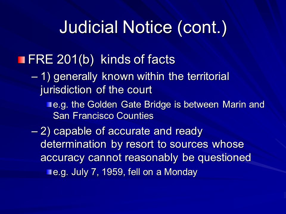 Judicial Notice (cont.) FRE 201(b) kinds of facts –1) generally known within the territorial jurisdiction of the court e.g. the Golden Gate Bridge is