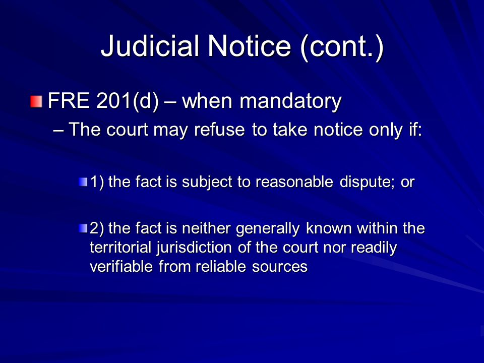 Judicial Notice (cont.) FRE 201(d) – when mandatory –The court may refuse to take notice only if: 1) the fact is subject to reasonable dispute; or 2)